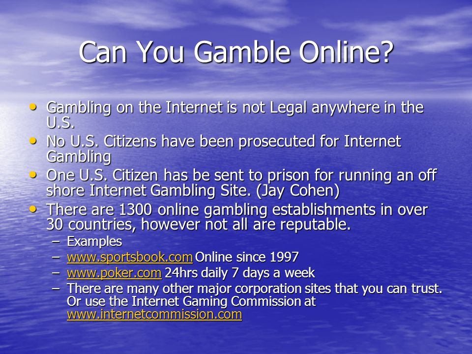 Can You Gamble Online. Gambling on the Internet is not Legal anywhere in the U.S.