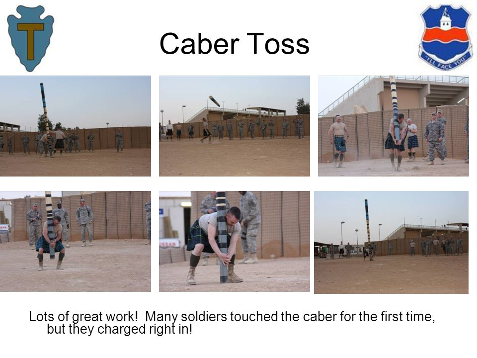 Caber Toss Lots of great work! Many soldiers touched the caber for the first time, but they charged right in!