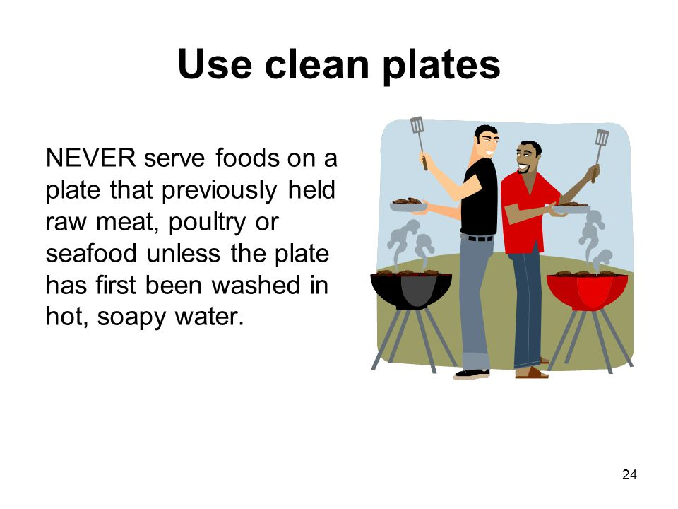 24 Use clean plates NEVER serve foods on a plate that previously held raw meat, poultry or seafood unless the plate has first been washed in hot, soap
