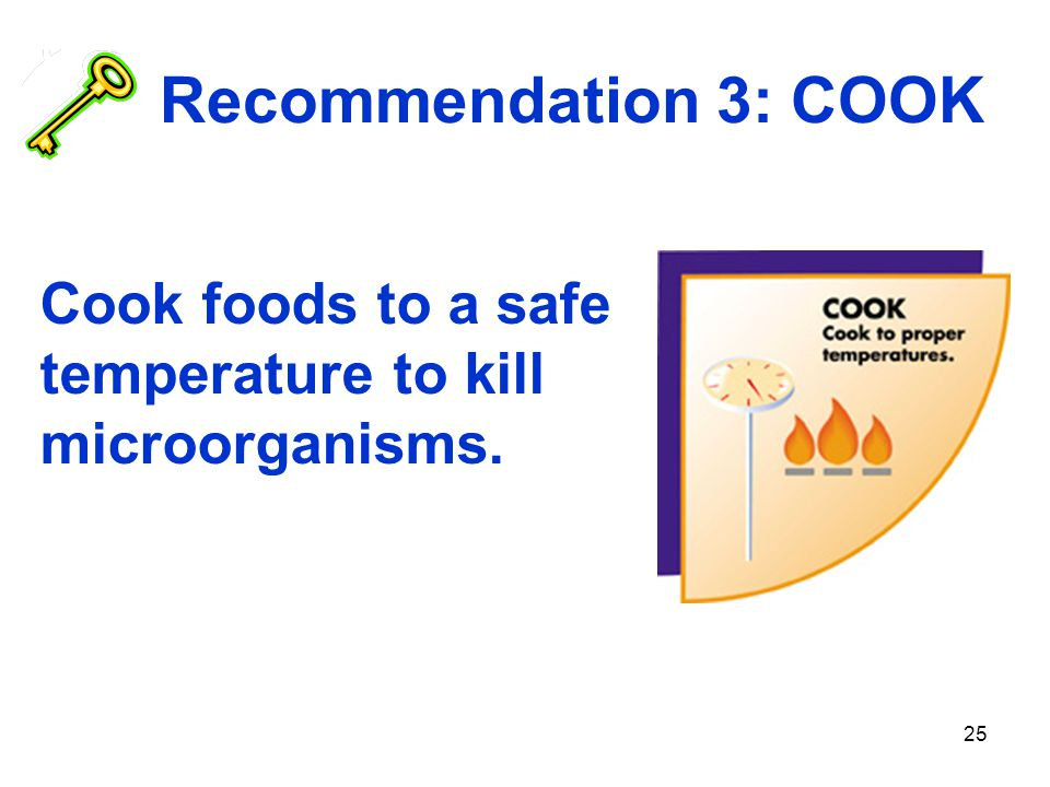 25 Recommendation 3: COOK Cook foods to a safe temperature to kill microorganisms.