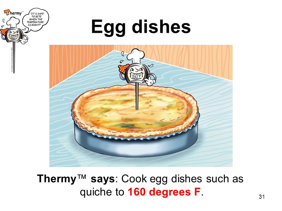31 Thermy™ says: Cook egg dishes such as quiche to 160 degrees F. Egg dishes