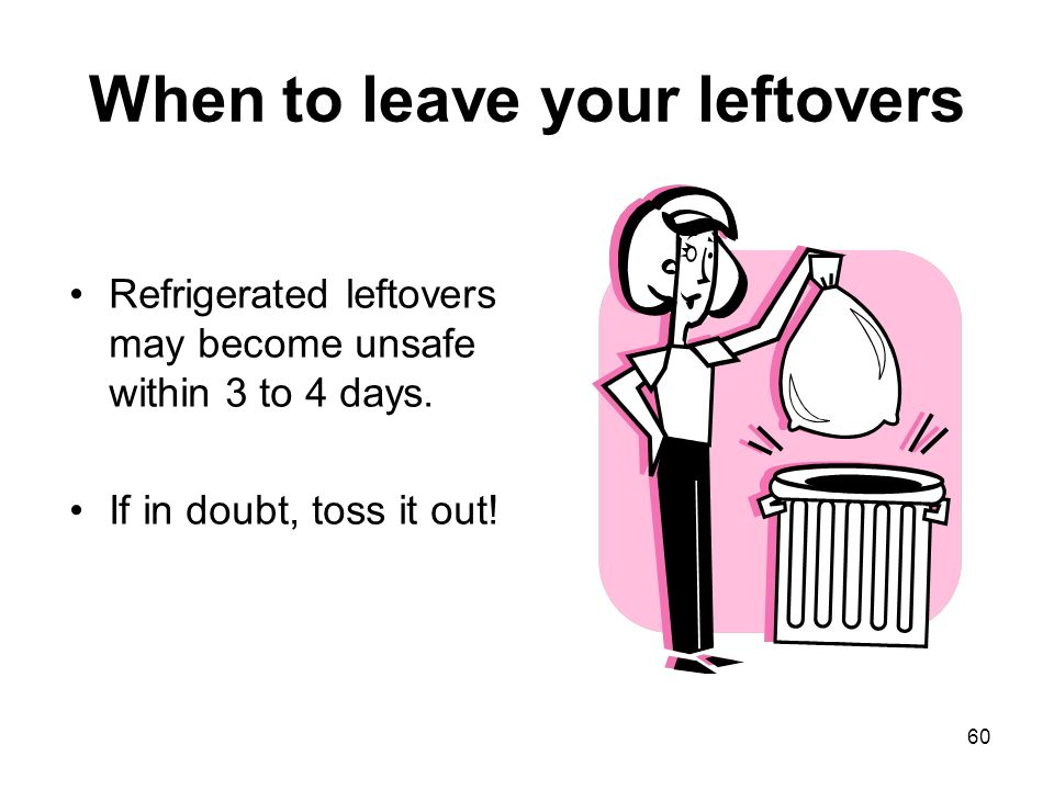 60 When to leave your leftovers Refrigerated leftovers may become unsafe within 3 to 4 days. If in doubt, toss it out!