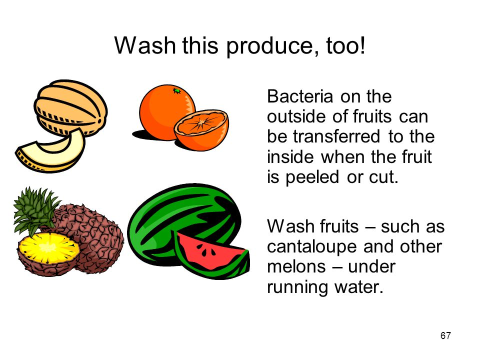 67 Wash this produce, too! Bacteria on the outside of fruits can be transferred to the inside when the fruit is peeled or cut. Wash fruits – such as c