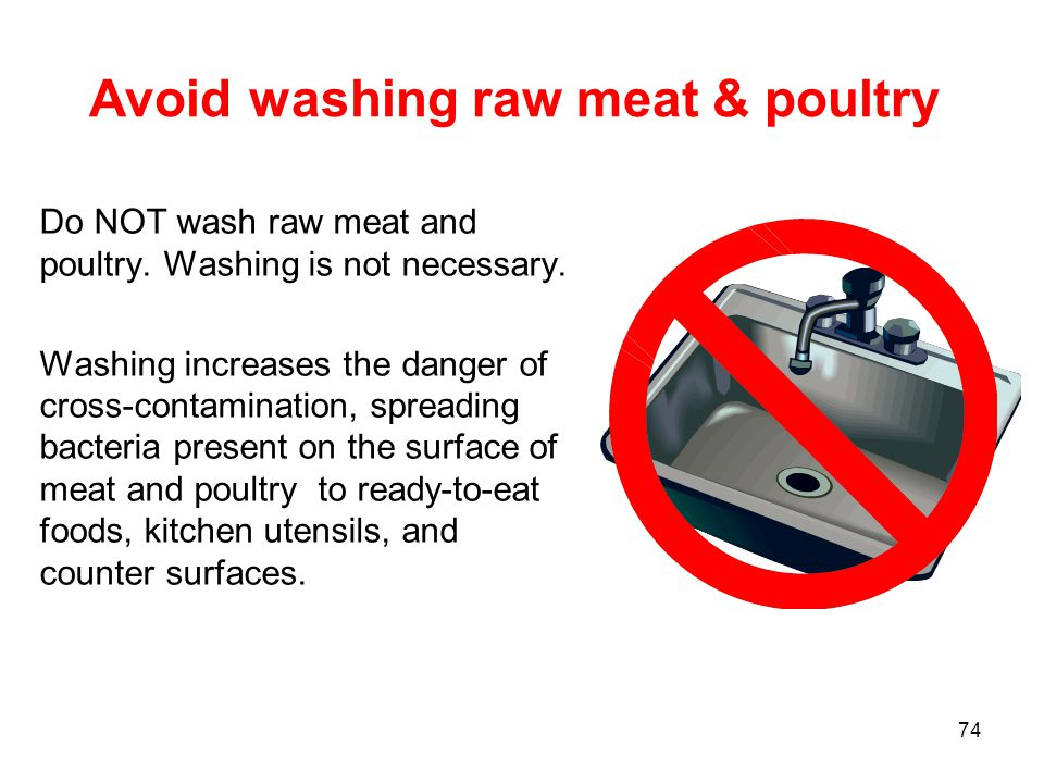 74 Avoid washing raw meat & poultry Do NOT wash raw meat and poultry. Washing is not necessary. Washing increases the danger of cross-contamination, s