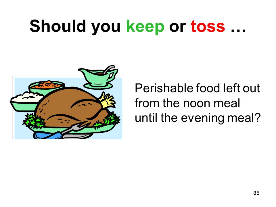 85 Should you keep or toss … Perishable food left out from the noon meal until the evening meal?
