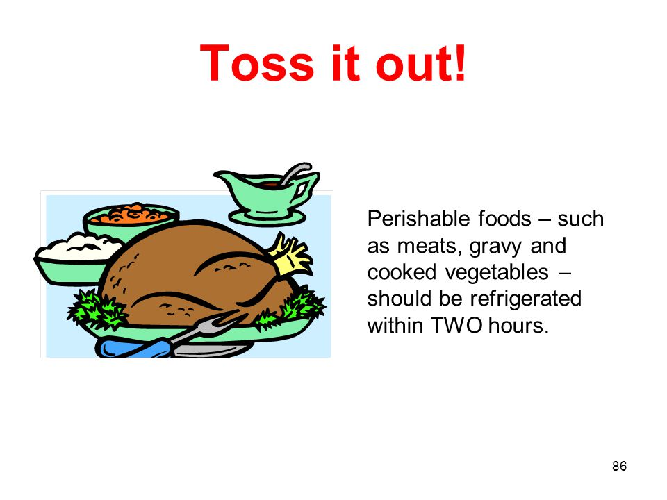 86 Toss it out! Perishable foods – such as meats, gravy and cooked vegetables – should be refrigerated within TWO hours.