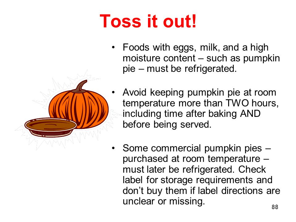 88 Toss it out! Foods with eggs, milk, and a high moisture content – such as pumpkin pie – must be refrigerated. Avoid keeping pumpkin pie at room tem
