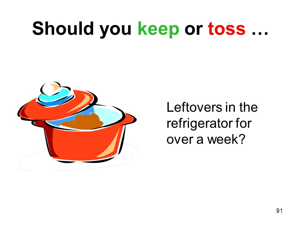 91 Should you keep or toss … Leftovers in the refrigerator for over a week?