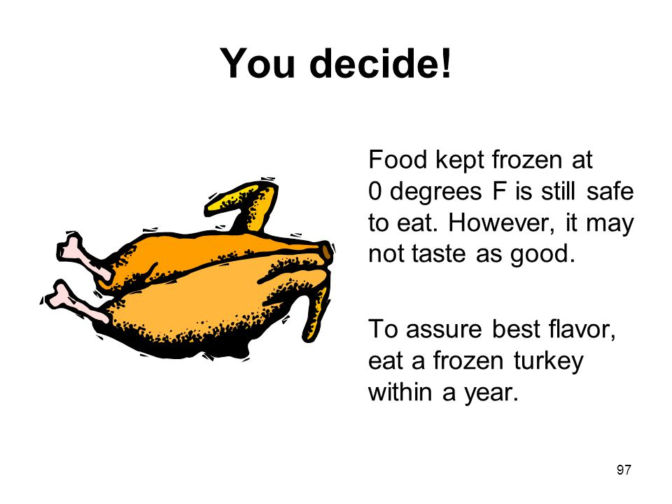 97 You decide! Food kept frozen at 0 degrees F is still safe to eat. However, it may not taste as good. To assure best flavor, eat a frozen turkey wit