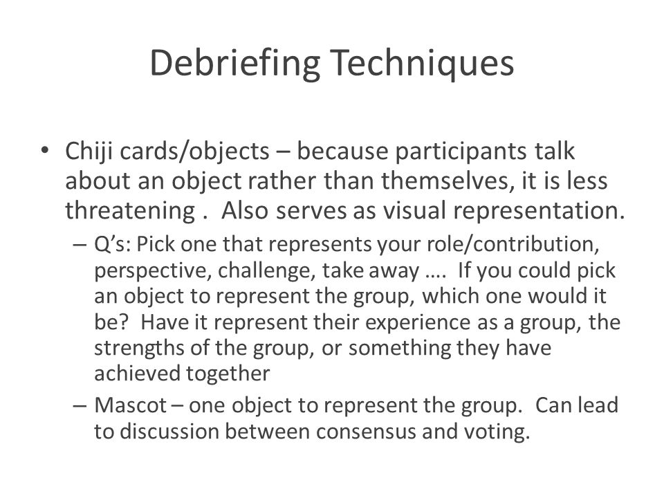 Debriefing Techniques Chiji cards/objects – because participants talk about an object rather than themselves, it is less threatening. Also serves as v