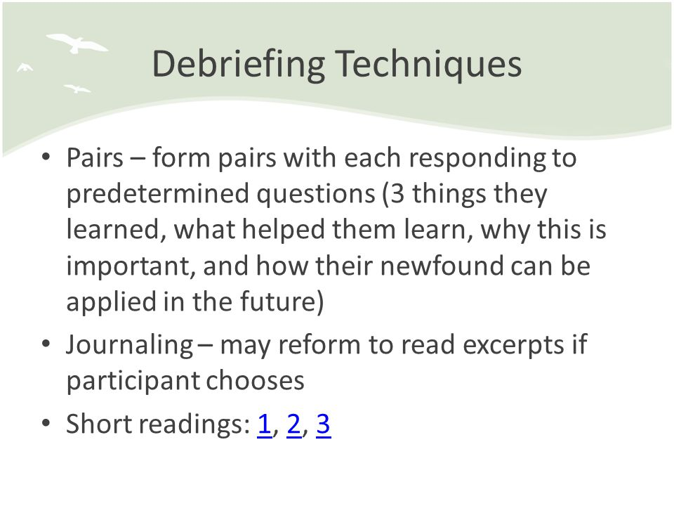 Debriefing Techniques Pairs – form pairs with each responding to predetermined questions (3 things they learned, what helped them learn, why this is important, and how their newfound can be applied in the future) Journaling – may reform to read excerpts if participant chooses Short readings: 1, 2, 3123