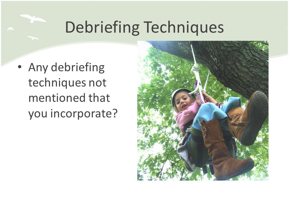Debriefing Techniques Any debriefing techniques not mentioned that you incorporate