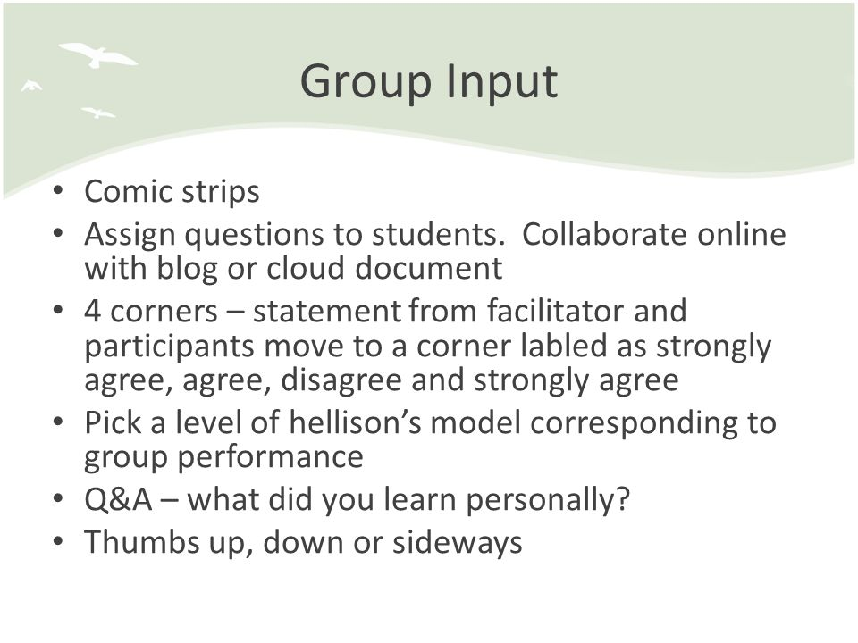 Group Input Comic strips Assign questions to students. Collaborate online with blog or cloud document 4 corners – statement from facilitator and parti