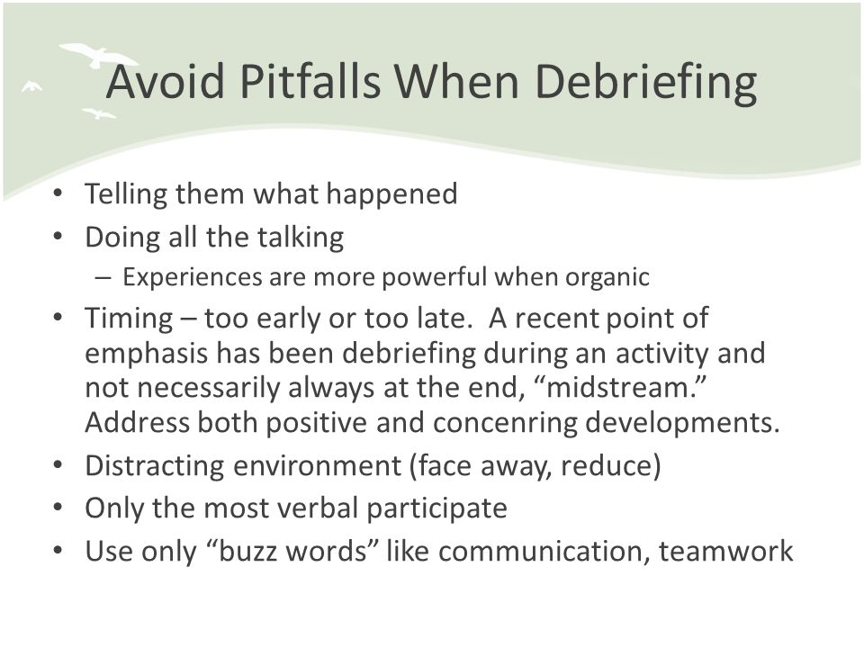 Avoid Pitfalls When Debriefing Telling them what happened Doing all the talking – Experiences are more powerful when organic Timing – too early or too