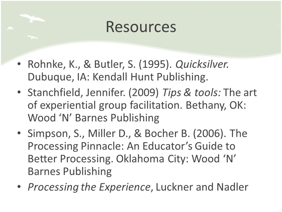 Resources Rohnke, K., & Butler, S. (1995). Quicksilver. Dubuque, IA: Kendall Hunt Publishing. Stanchfield, Jennifer. (2009) Tips & tools: The art of e