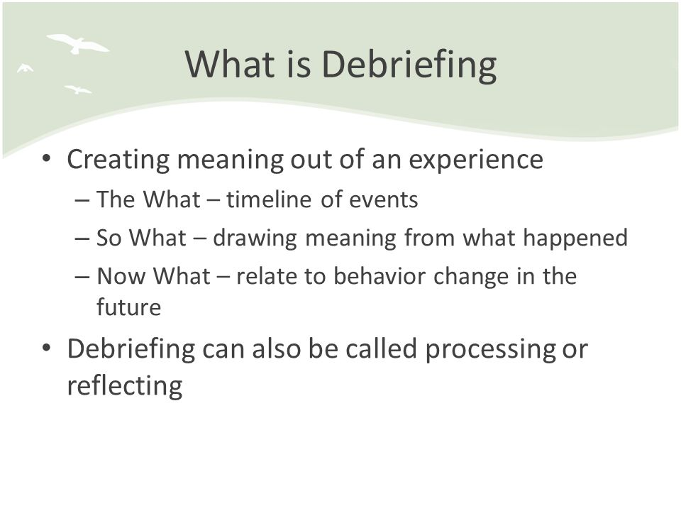 What is Debriefing Creating meaning out of an experience – The What – timeline of events – So What – drawing meaning from what happened – Now What – relate to behavior change in the future Debriefing can also be called processing or reflecting