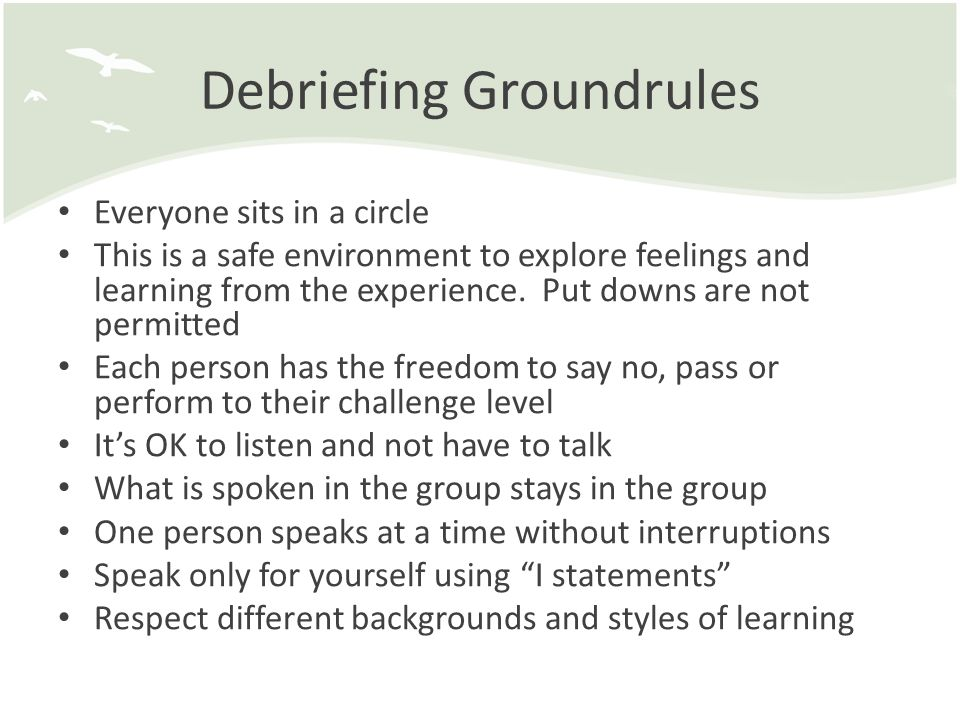 Debriefing Groundrules Everyone sits in a circle This is a safe environment to explore feelings and learning from the experience.