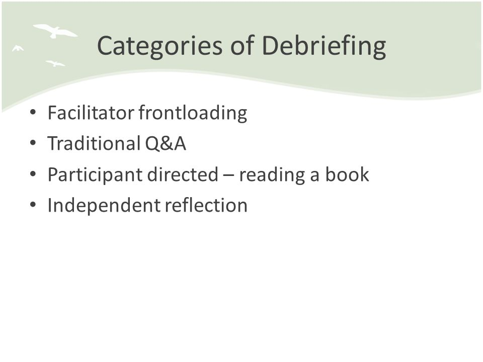 Categories of Debriefing Facilitator frontloading Traditional Q&A Participant directed – reading a book Independent reflection