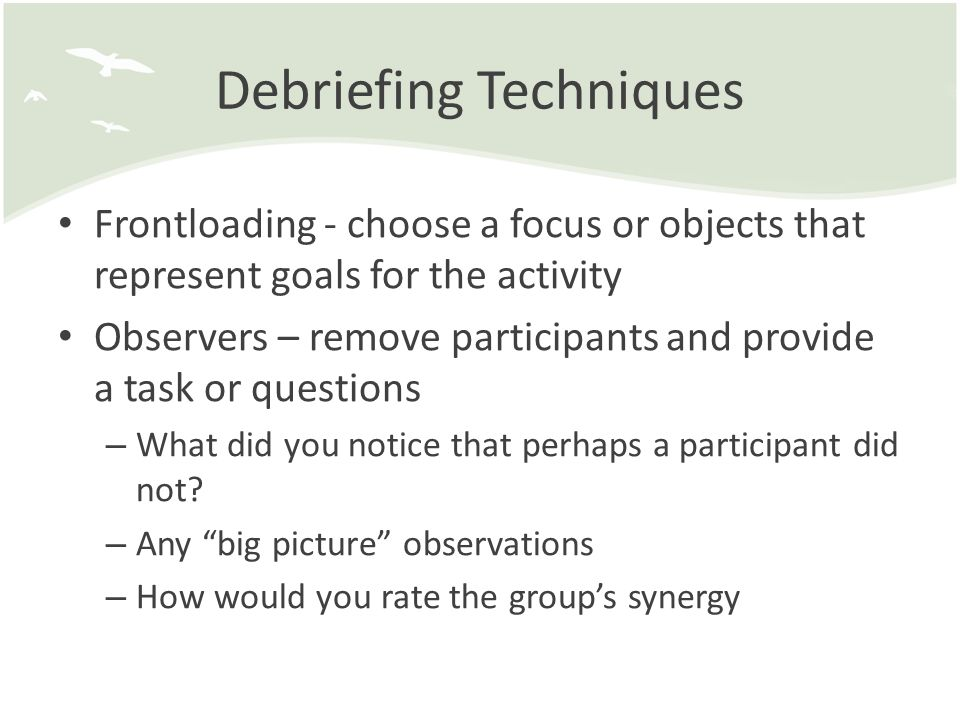 Debriefing Techniques Frontloading - choose a focus or objects that represent goals for the activity Observers – remove participants and provide a task or questions – What did you notice that perhaps a participant did not.