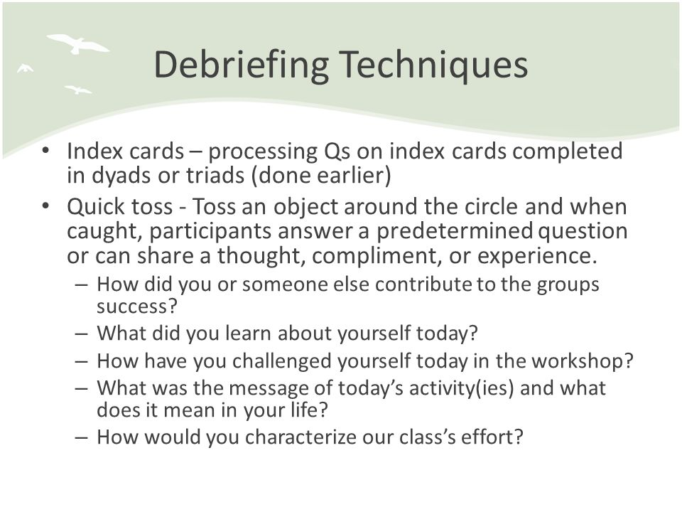 Debriefing Techniques Index cards – processing Qs on index cards completed in dyads or triads (done earlier) Quick toss - Toss an object around the ci