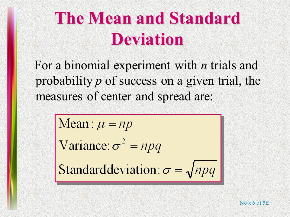 Note 6 of 5E The Mean and Standard Deviation For a binomial experiment with n trials and probability p of success on a given trial, the measures of center and spread are: