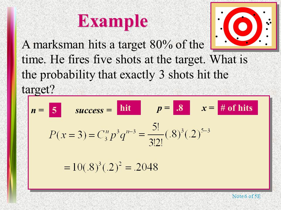 Note 6 of 5E n = p =x = success =Example A marksman hits a target 80% of the time.