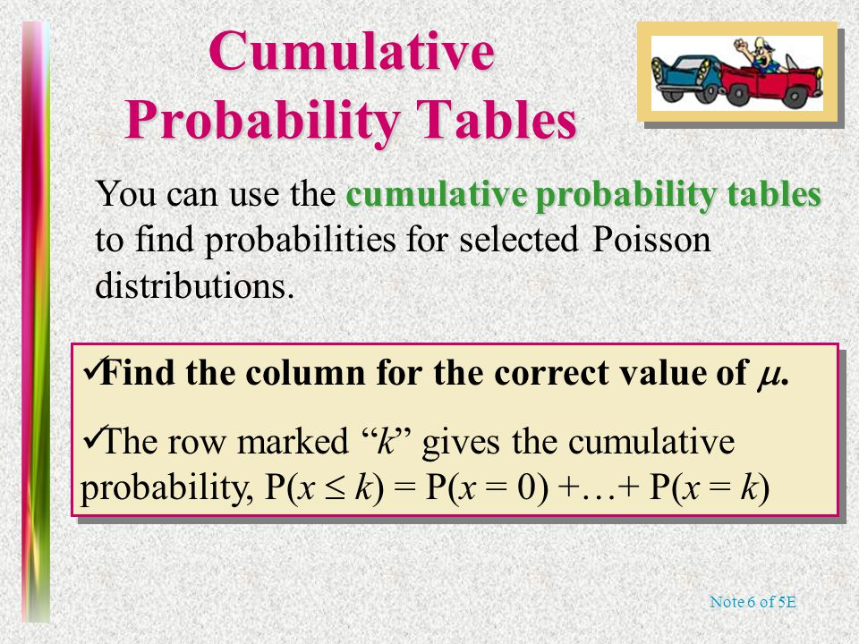 Note 6 of 5E Cumulative Probability Tables cumulative probability tables You can use the cumulative probability tables to find probabilities for selected Poisson distributions.