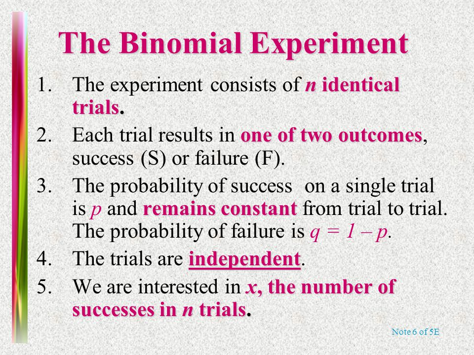 Note 6 of 5E The Binomial Experiment n identical trials. 1.The experiment consists of n identical trials. one of two outcomes 2.Each trial results in