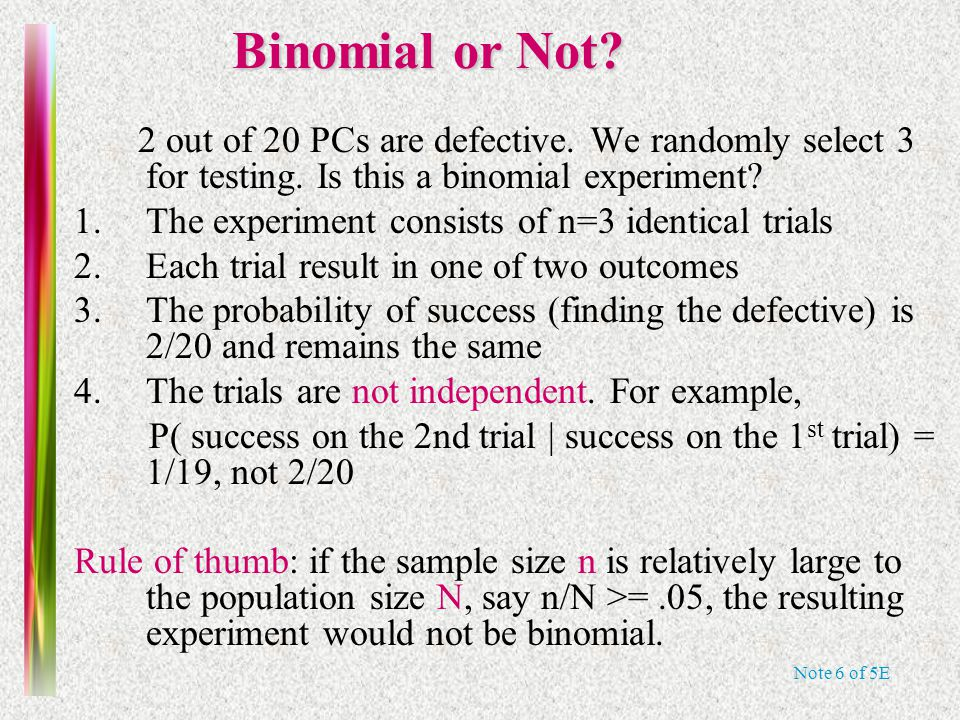 Note 6 of 5E The Binomial Probability Distribution For a binomial experiment with n trials and probability p of success on a given trial, the probability of k successes in n trials is SticiGui