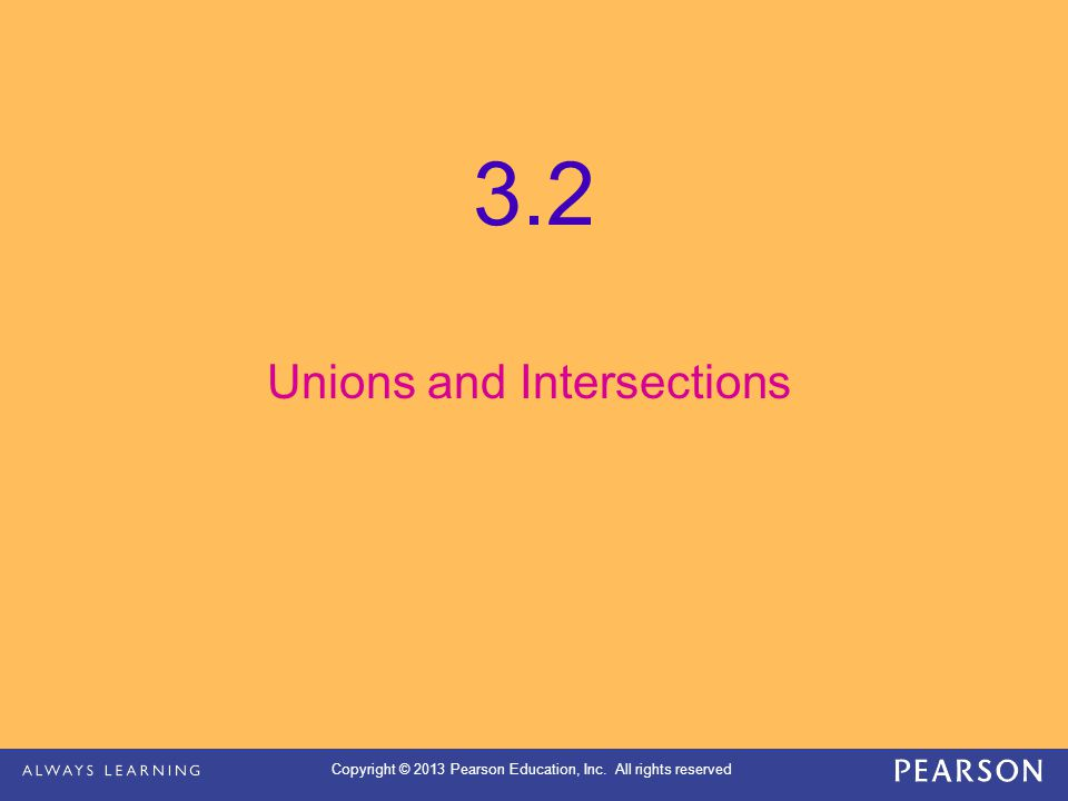Copyright © 2013 Pearson Education, Inc. All rights reserved 3.2 Unions and Intersections