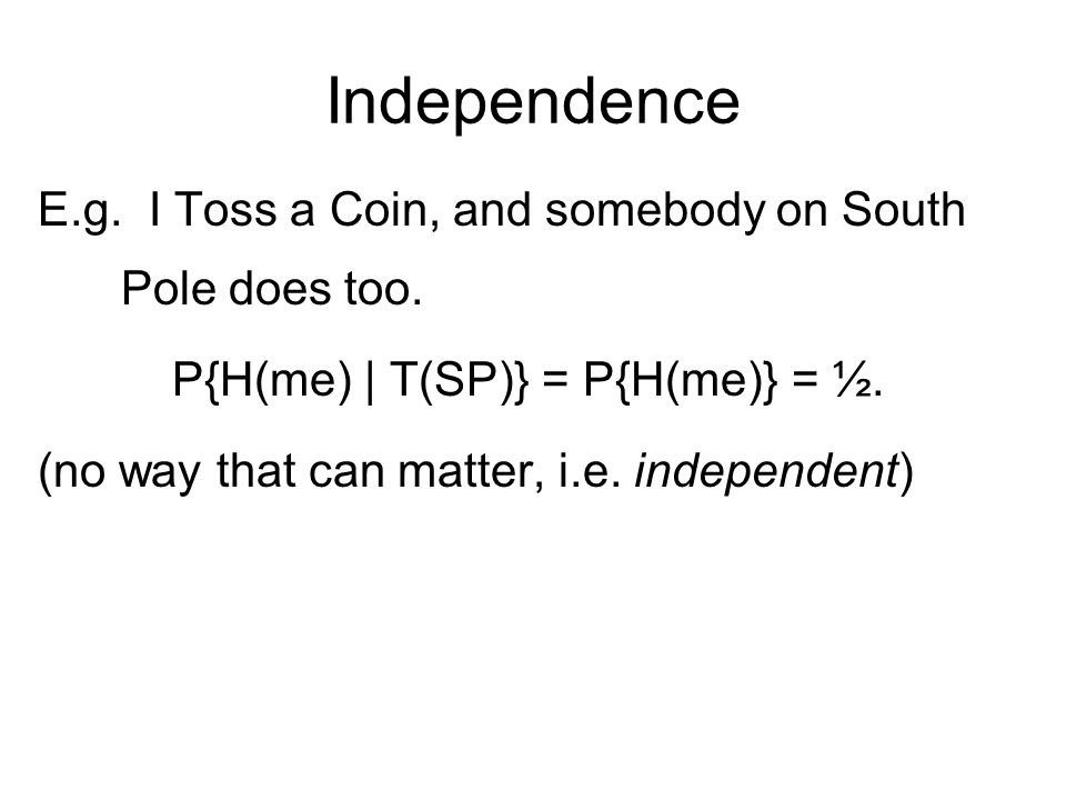 Independence E.g. I Toss a Coin, and somebody on South Pole does too.
