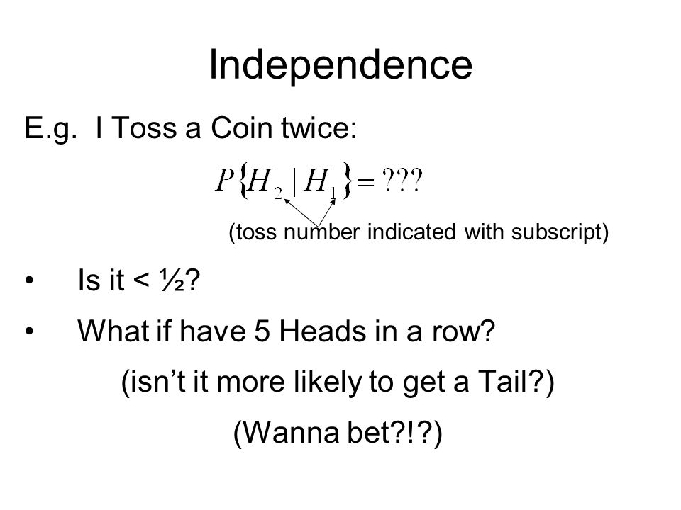 Independence E.g. I Toss a Coin twice: (toss number indicated with subscript) Is it < ½.