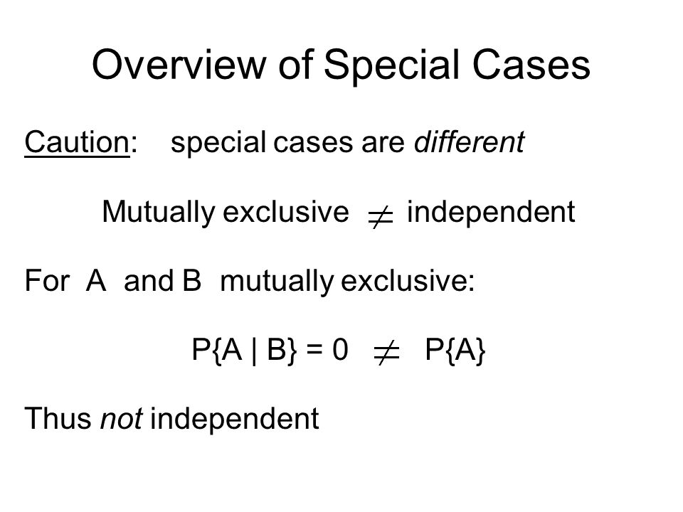 Overview of Special Cases Caution: special cases are different Mutually exclusive independent For A and B mutually exclusive: P{A | B} = 0 P{A} Thus not independent