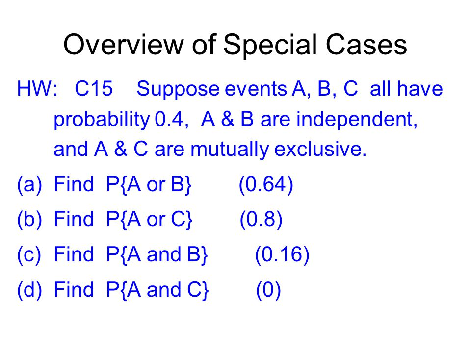 Overview of Special Cases HW: C15 Suppose events A, B, C all have probability 0.4, A & B are independent, and A & C are mutually exclusive.