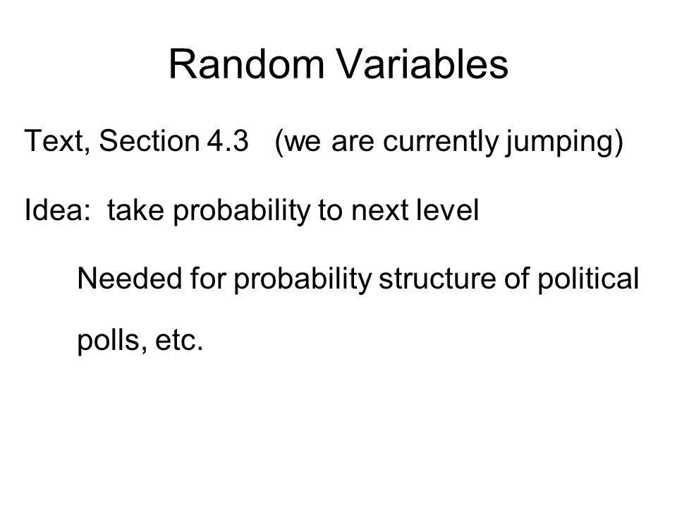 Random Variables Text, Section 4.3 (we are currently jumping) Idea: take probability to next level Needed for probability structure of political polls, etc.
