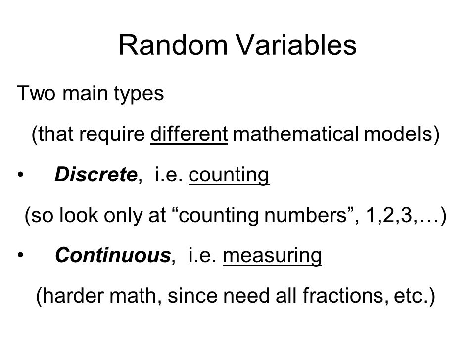 Random Variables Two main types (that require different mathematical models) Discrete, i.e.