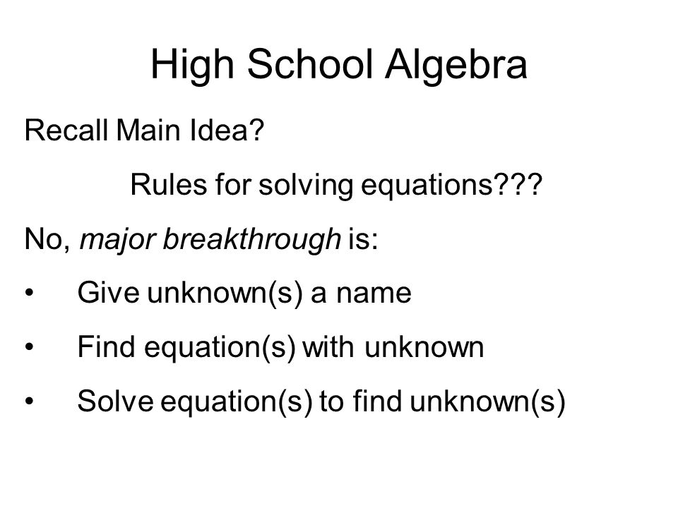 High School Algebra Recall Main Idea? Rules for solving equations??? No, major breakthrough is: Give unknown(s) a name Find equation(s) with unknown S