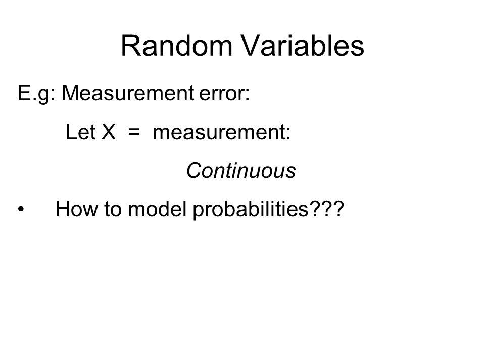 Random Variables E.g: Measurement error: Let X = measurement: Continuous How to model probabilities