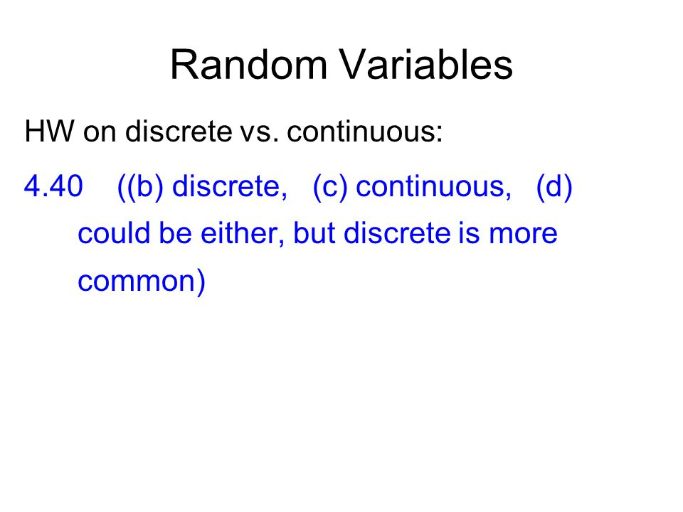 Random Variables HW on discrete vs. continuous: 4.40 ((b) discrete, (c) continuous, (d) could be either, but discrete is more common)