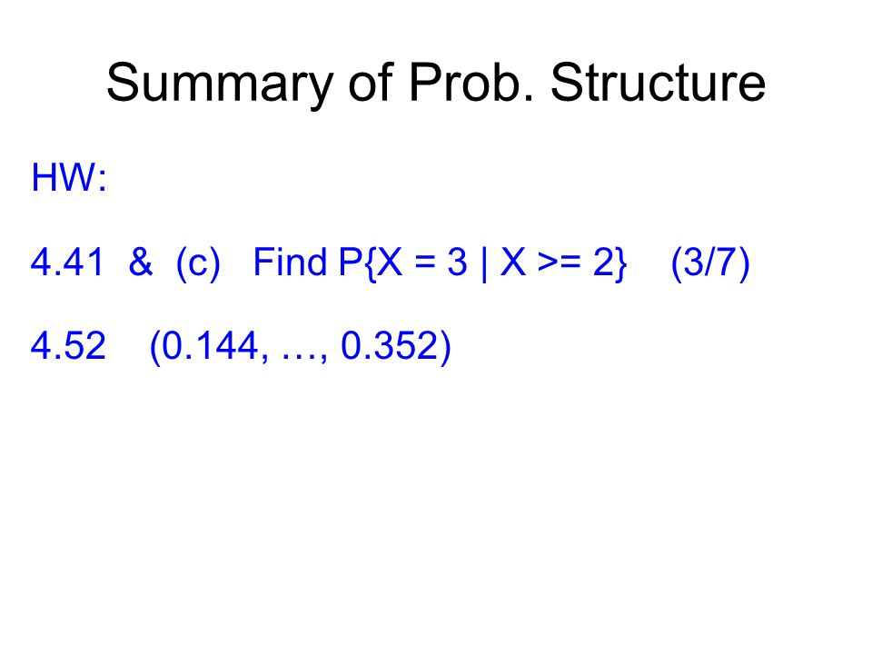 Summary of Prob. Structure HW: 4.41 & (c) Find P{X = 3 | X >= 2} (3/7) 4.52 (0.144, …, 0.352)