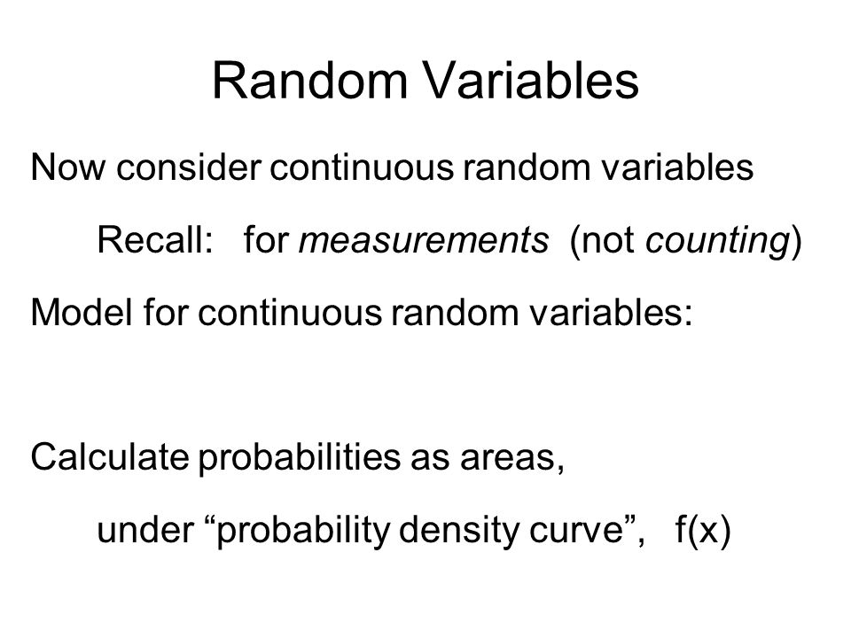 Random Variables Now consider continuous random variables Recall: for measurements (not counting) Model for continuous random variables: Calculate probabilities as areas, under probability density curve , f(x)