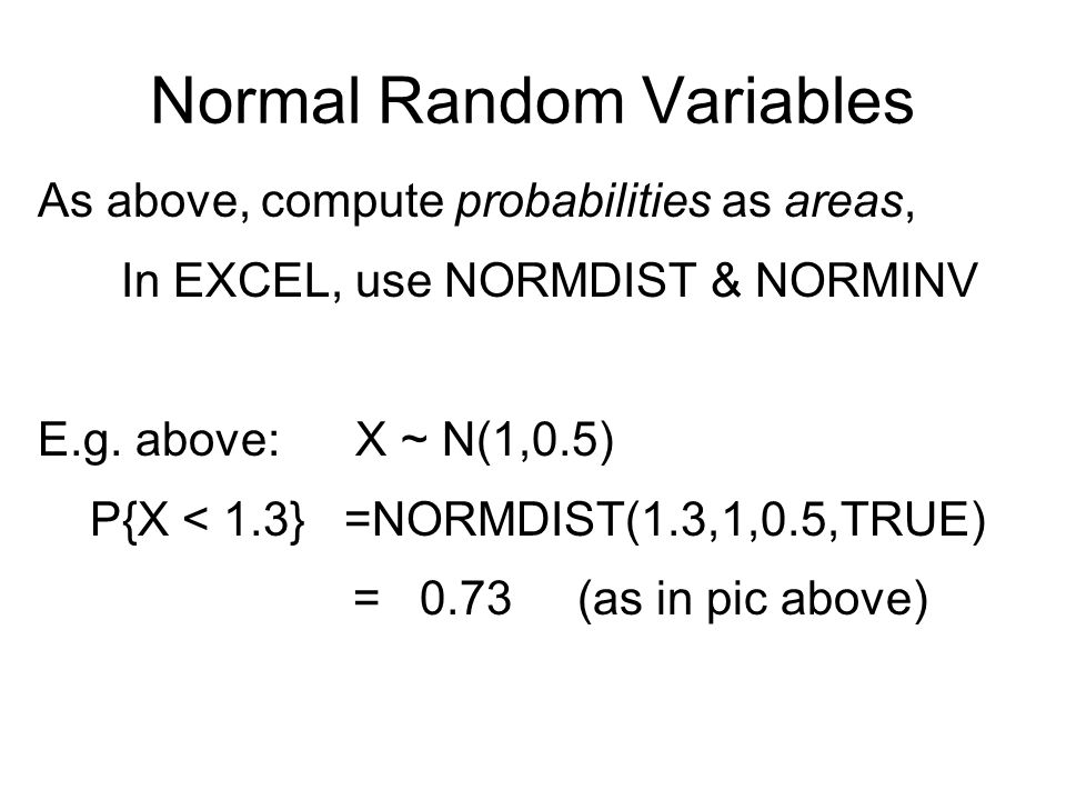 Normal Random Variables As above, compute probabilities as areas, In EXCEL, use NORMDIST & NORMINV E.g.