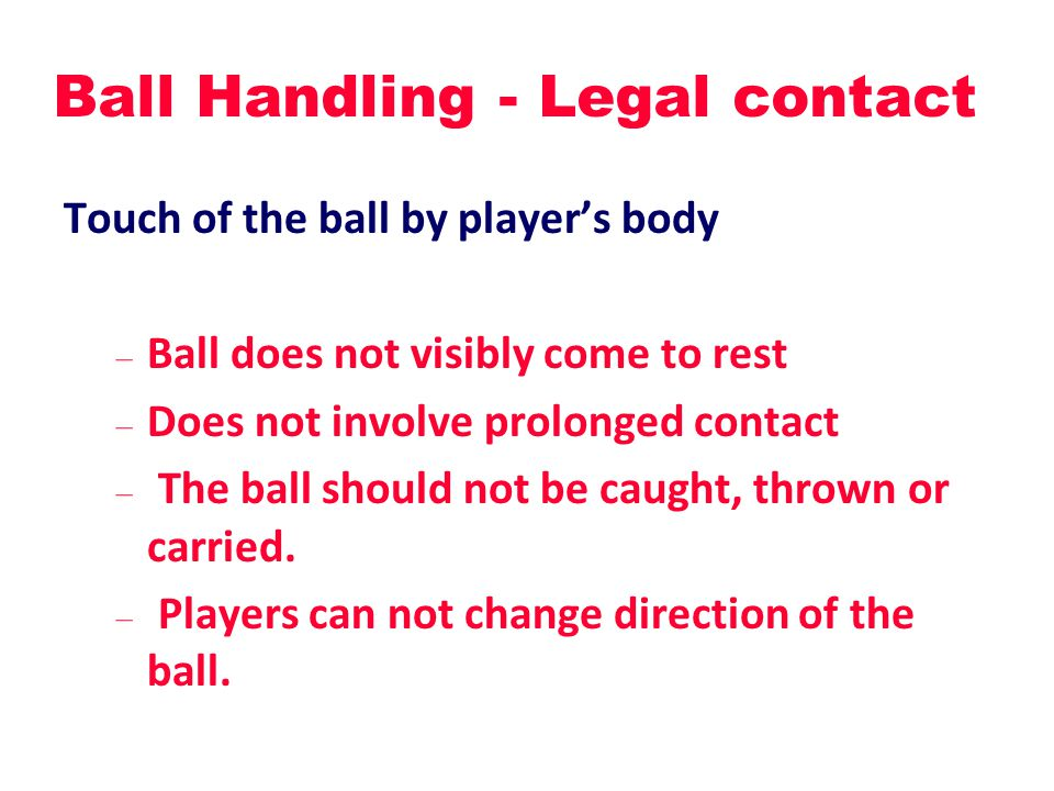 Ball Handling - Legal contact Touch of the ball by player's body – Ball does not visibly come to rest – Does not involve prolonged contact – The ball should not be caught, thrown or carried.