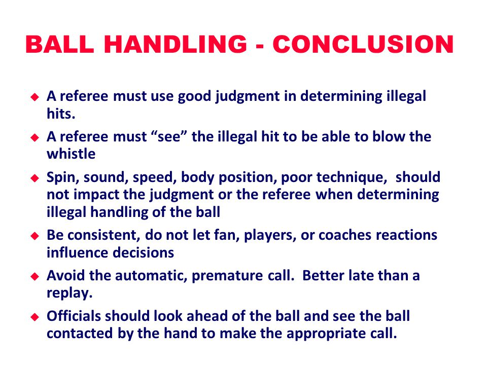BALL HANDLING - CONCLUSION  A referee must use good judgment in determining illegal hits.