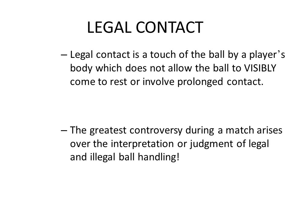 LEGAL CONTACT – Legal contact is a touch of the ball by a player ' s body which does not allow the ball to VISIBLY come to rest or involve prolonged contact.