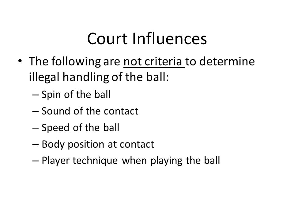 Court Influences The following are not criteria to determine illegal handling of the ball: – Spin of the ball – Sound of the contact – Speed of the ball – Body position at contact – Player technique when playing the ball