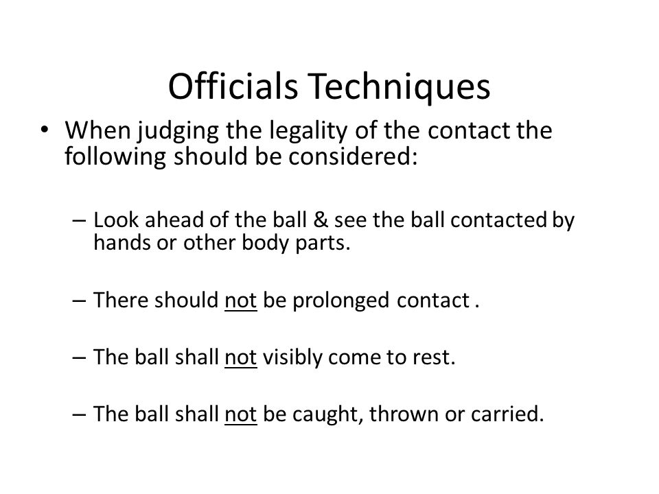 Officials Techniques When judging the legality of the contact the following should be considered: – Look ahead of the ball & see the ball contacted by hands or other body parts.
