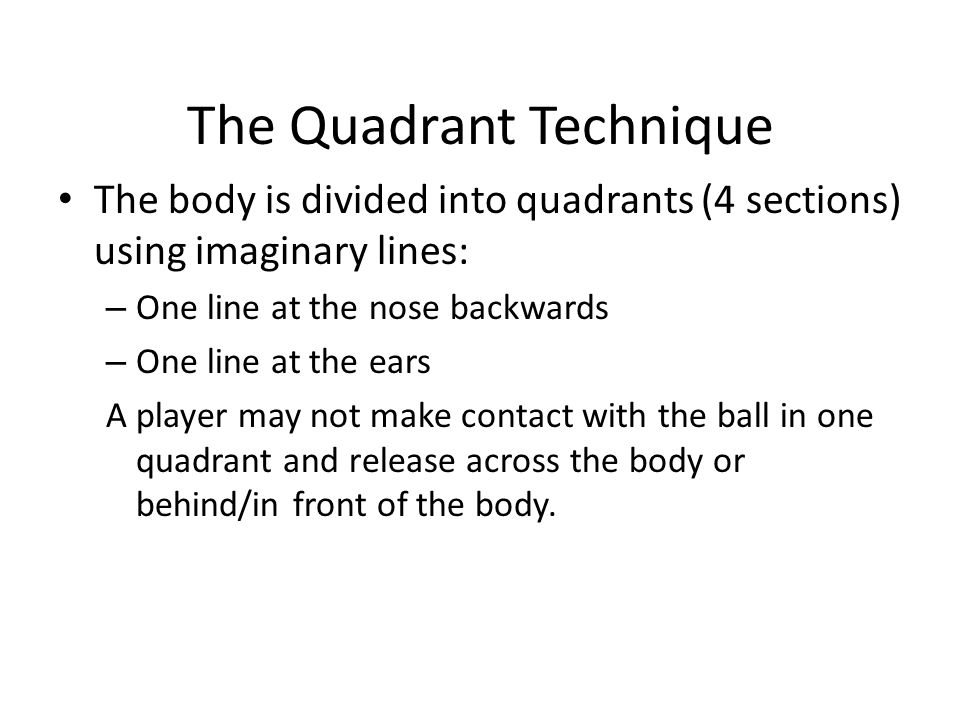 The Quadrant Technique The body is divided into quadrants (4 sections) using imaginary lines: – One line at the nose backwards – One line at the ears A player may not make contact with the ball in one quadrant and release across the body or behind/in front of the body.