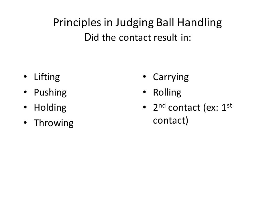 Principles in Judging Ball Handling D id the contact result in: Lifting Pushing Holding Throwing Carrying Rolling 2 nd contact (ex: 1 st contact)