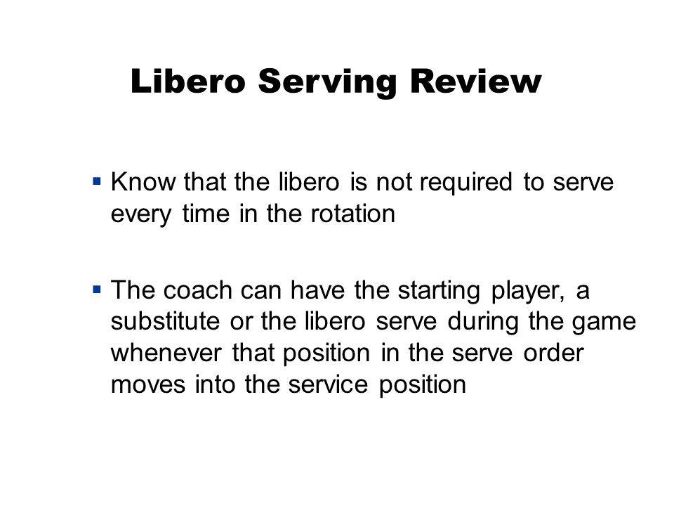 Libero Serving Review  Know that the libero is not required to serve every time in the rotation  The coach can have the starting player, a substitute or the libero serve during the game whenever that position in the serve order moves into the service position